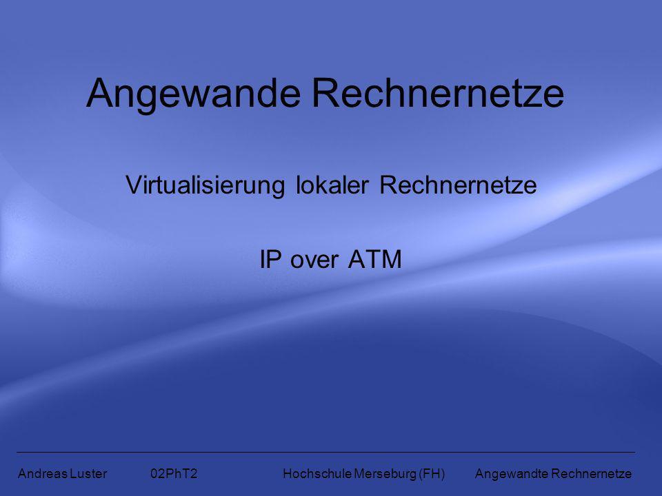 Angewande Rechnernetze Virtualisierung lokaler Rechnernetze IP over ATM Andreas Luster 02PhT2 Hochschule Merseburg (FH) Angewandte Rechnernetze