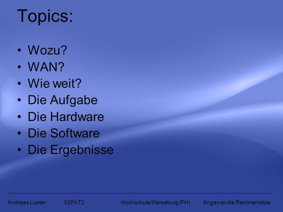 Topics: Wozu? WAN? Wie weit? Die Aufgabe Die Hardware Die Software Die Ergebnisse Andreas Luster 02PhT2 Hochschule Merseburg (FH) Angewandte Rechnerne