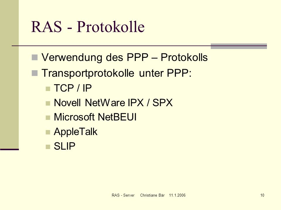 RAS - Server Christiane Bär 11.1.200610 RAS - Protokolle Verwendung des PPP – Protokolls Transportprotokolle unter PPP: TCP / IP Novell NetWare IPX /