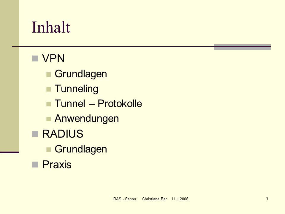 RAS - Server Christiane Bär 11.1.20063 Inhalt VPN Grundlagen Tunneling Tunnel – Protokolle Anwendungen RADIUS Grundlagen Praxis