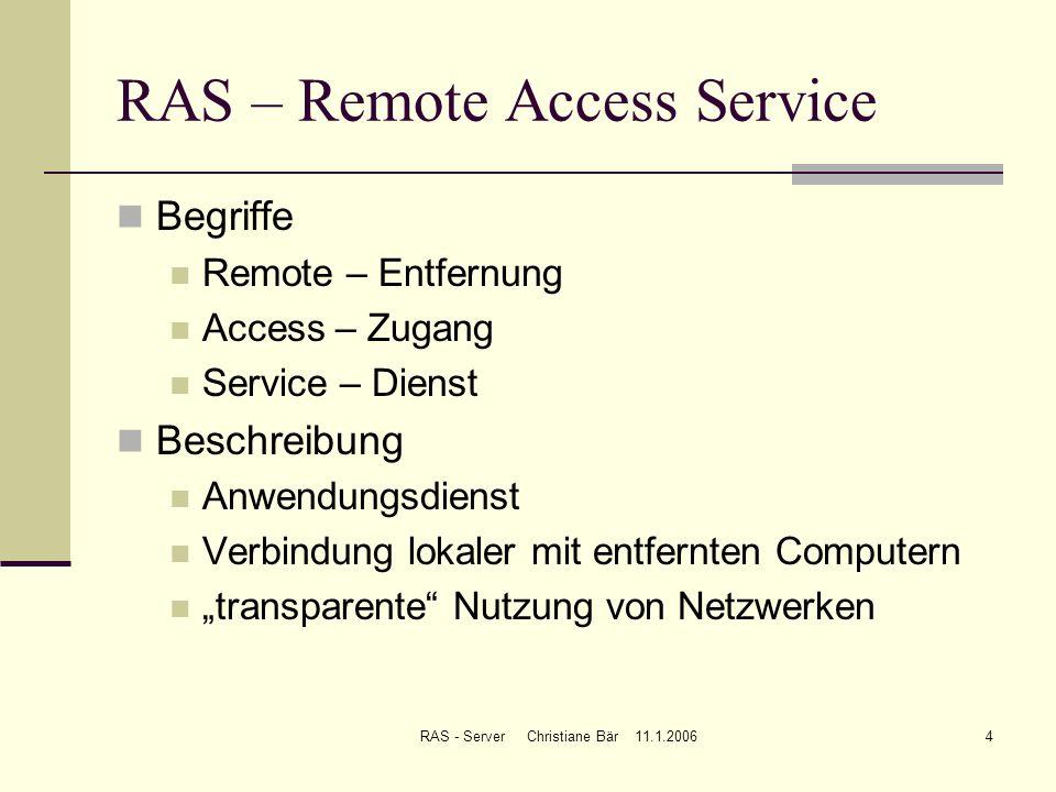 RAS - Server Christiane Bär 11.1.20064 RAS – Remote Access Service Begriffe Remote – Entfernung Access – Zugang Service – Dienst Beschreibung Anwendun