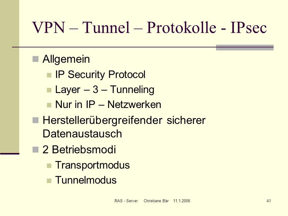 RAS - Server Christiane Bär 11.1.200641 VPN – Tunnel – Protokolle - IPsec Allgemein IP Security Protocol Layer – 3 – Tunneling Nur in IP – Netzwerken