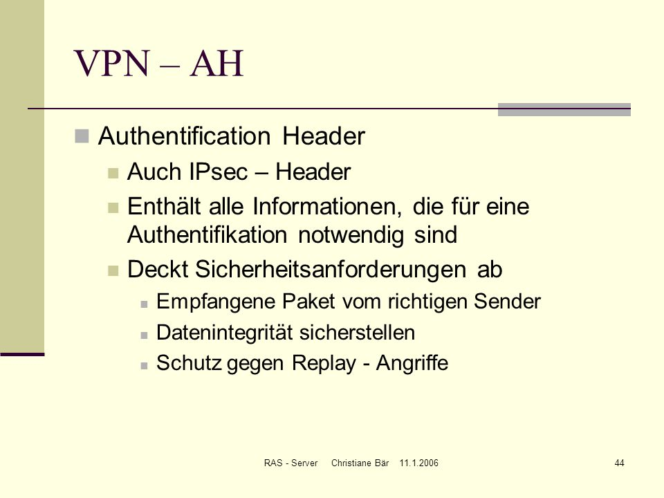 RAS - Server Christiane Bär 11.1.200644 VPN – AH Authentification Header Auch IPsec – Header Enthält alle Informationen, die für eine Authentifikation