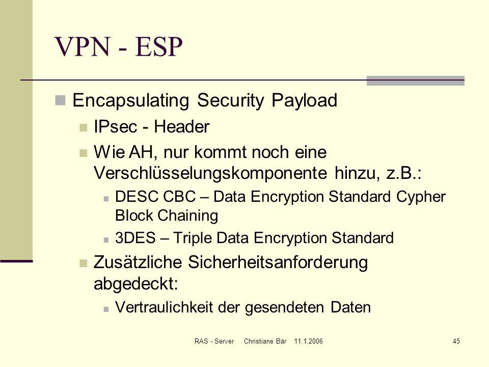 RAS - Server Christiane Bär 11.1.200645 VPN - ESP Encapsulating Security Payload IPsec - Header Wie AH, nur kommt noch eine Verschlüsselungskomponente