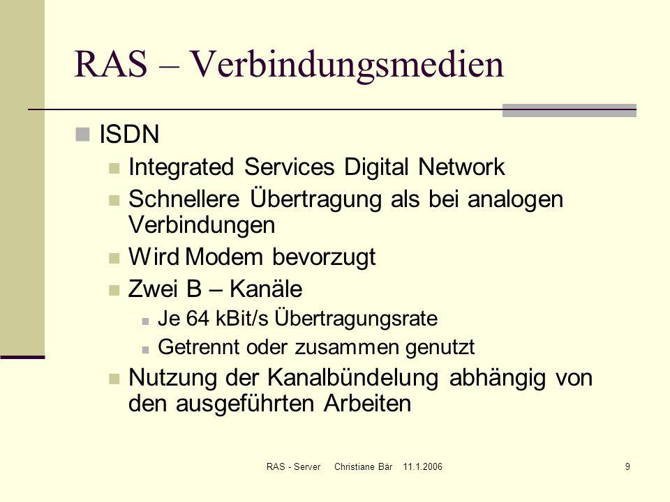 RAS - Server Christiane Bär 11.1.20069 RAS – Verbindungsmedien ISDN Integrated Services Digital Network Schnellere Übertragung als bei analogen Verbin