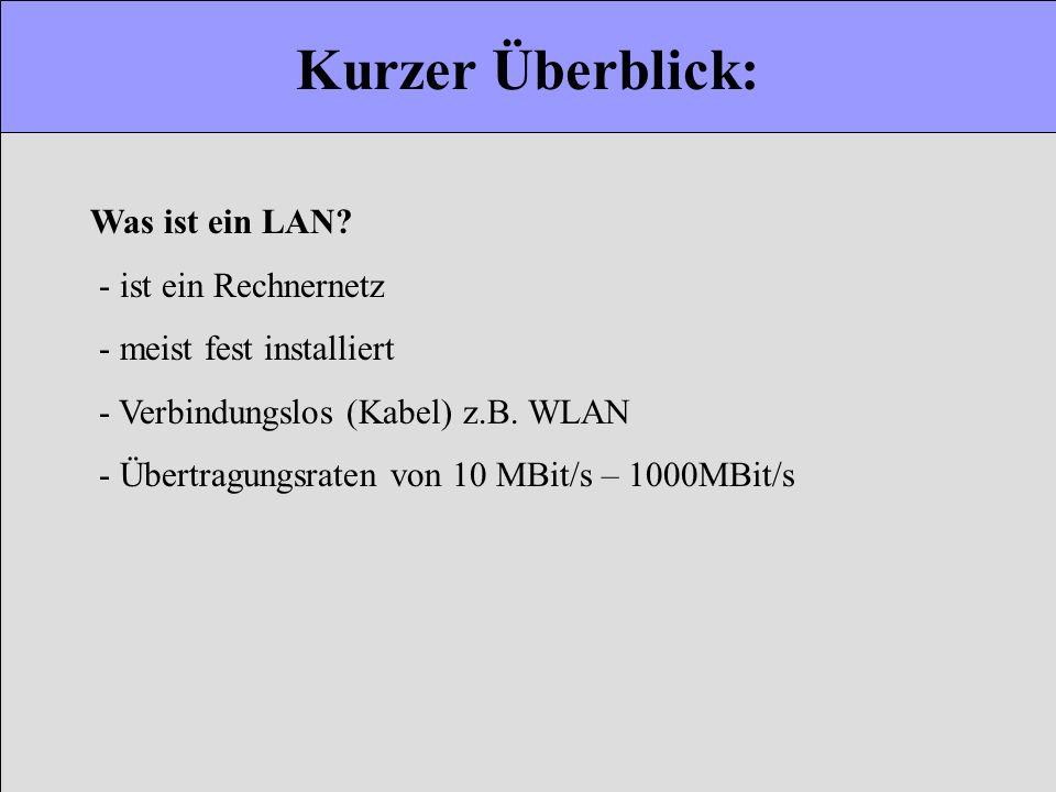 Kurzer Überblick: Was ist ein LAN? - ist ein Rechnernetz - meist fest installiert - Verbindungslos (Kabel) z.B. WLAN - Übertragungsraten von 10 MBit/s