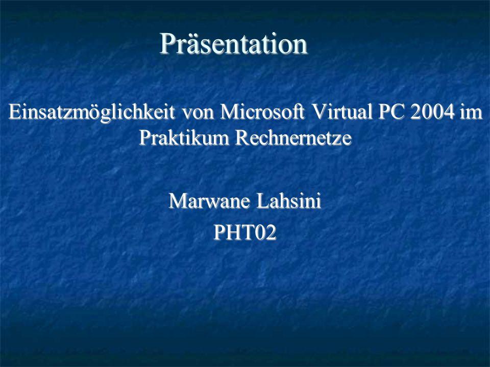 Präsentation Einsatzmöglichkeit von Microsoft Virtual PC 2004 im Praktikum Rechnernetze Marwane Lahsini PHT02