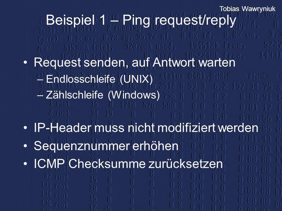 Tobias Wawryniuk Beispiel 1 – Ping request/reply Request senden, auf Antwort warten –Endlosschleife (UNIX) –Zählschleife (Windows) IP-Header muss nich