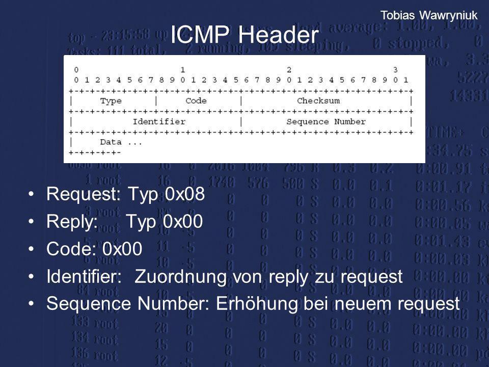 Tobias Wawryniuk ICMP Header Request: Typ 0x08 Reply:Typ 0x00 Code: 0x00 Identifier: Zuordnung von reply zu request Sequence Number: Erhöhung bei neue
