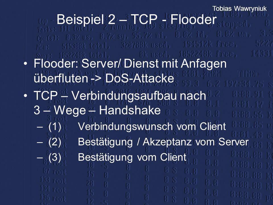 Tobias Wawryniuk Beispiel 2 – TCP - Flooder Flooder: Server/ Dienst mit Anfagen überfluten -> DoS-Attacke TCP – Verbindungsaufbau nach 3 – Wege – Hand