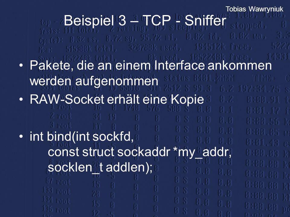Tobias Wawryniuk Beispiel 3 – TCP - Sniffer Pakete, die an einem Interface ankommen werden aufgenommen RAW-Socket erhält eine Kopie int bind(int sockf