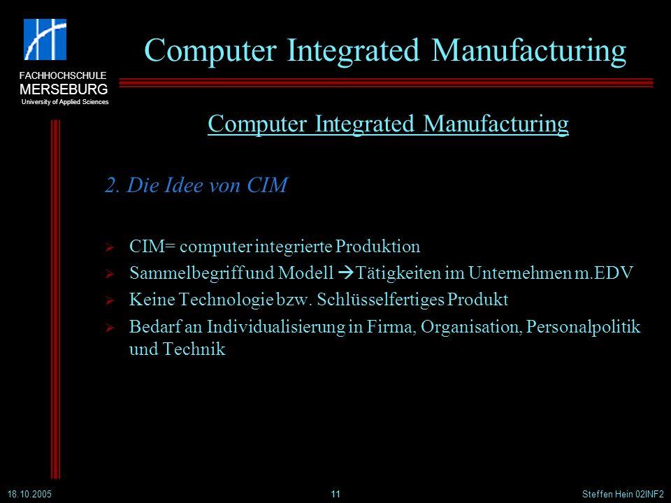 FACHHOCHSCHULE MERSEBURG University of Applied Sciences 18.10.2005Steffen Hein 02INF211 Computer Integrated Manufacturing 2. Die Idee von CIM CIM= com