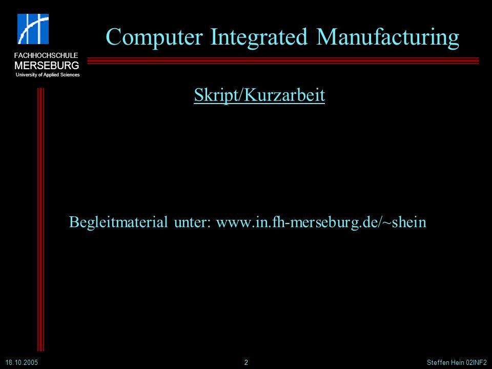 FACHHOCHSCHULE MERSEBURG University of Applied Sciences 18.10.2005Steffen Hein 02INF22 Computer Integrated Manufacturing Begleitmaterial unter: www.in