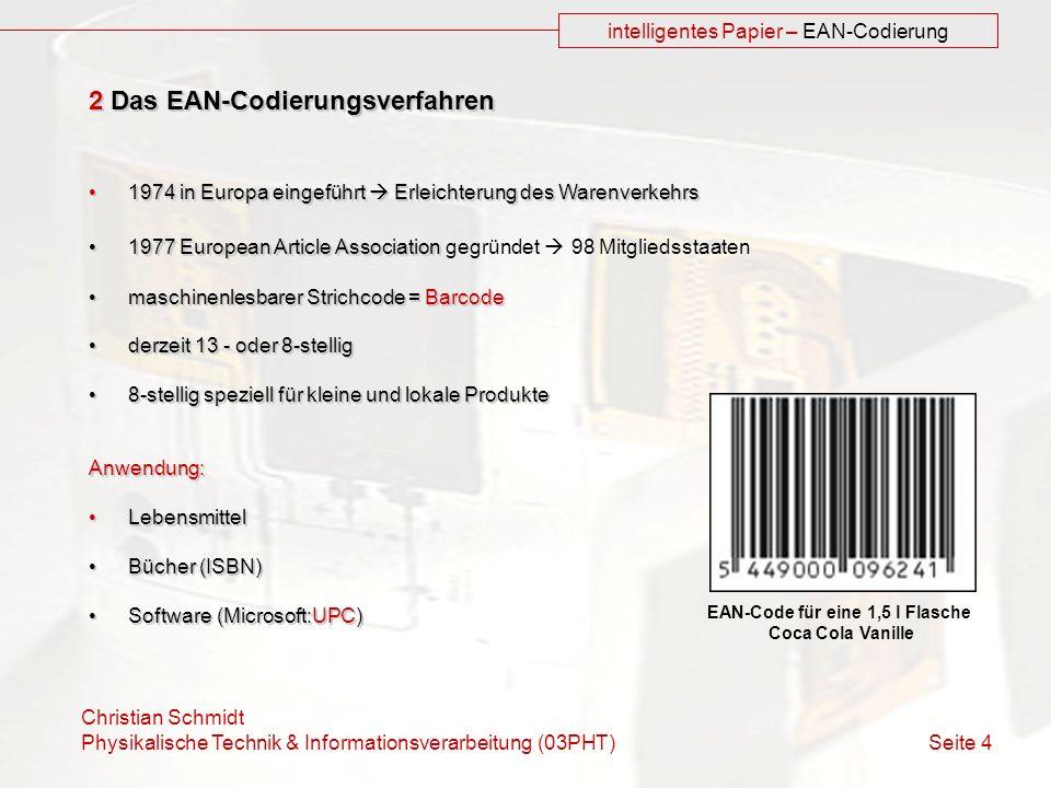 Christian Schmidt Physikalische Technik & Informationsverarbeitung (03PHT) Seite 4 intelligentes Papier – EAN-Codierung 2 Das EAN-Codierungsverfahren 1974 in Europa eingeführt Erleichterung des Warenverkehrs1974 in Europa eingeführt Erleichterung des Warenverkehrs 1977 European Article Association1977 European Article Association gegründet 98 Mitgliedsstaaten maschinenlesbarer Strichcode = Barcodemaschinenlesbarer Strichcode = Barcode derzeit 13 - oder 8-stelligderzeit 13 - oder 8-stellig 8-stellig speziell für kleine und lokale Produkte8-stellig speziell für kleine und lokale ProdukteAnwendung: LebensmittelLebensmittel Bücher (ISBN)Bücher (ISBN) Software (Microsoft:UPC)Software (Microsoft:UPC) EAN-Code für eine 1,5 l Flasche Coca Cola Vanille