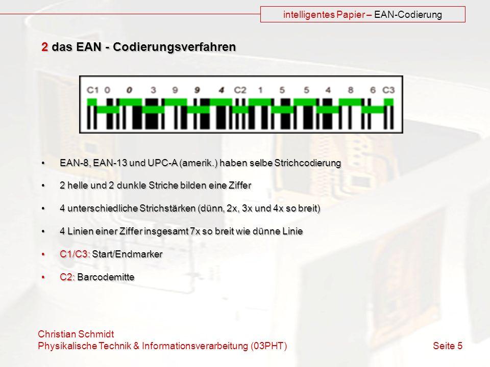 Christian Schmidt Physikalische Technik & Informationsverarbeitung (03PHT) Seite 5 intelligentes Papier – EAN-Codierung 2 das EAN - Codierungsverfahre
