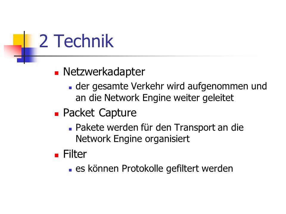 2 Technik Netzwerkadapter der gesamte Verkehr wird aufgenommen und an die Network Engine weiter geleitet Packet Capture Pakete werden für den Transport an die Network Engine organisiert Filter es können Protokolle gefiltert werden