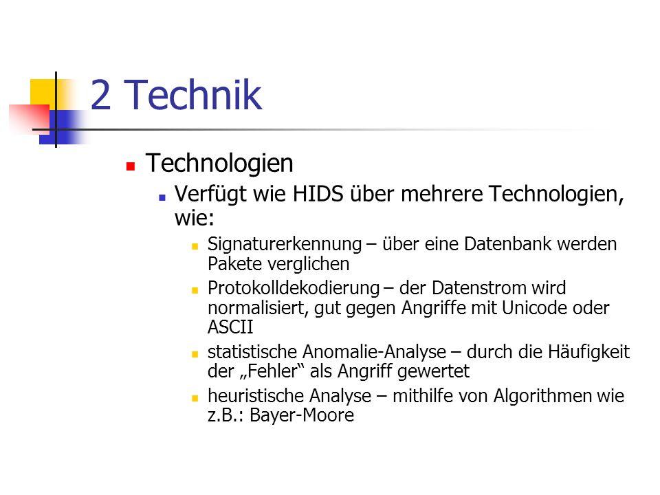 2 Technik Technologien Verfügt wie HIDS über mehrere Technologien, wie: Signaturerkennung – über eine Datenbank werden Pakete verglichen Protokolldekodierung – der Datenstrom wird normalisiert, gut gegen Angriffe mit Unicode oder ASCII statistische Anomalie-Analyse – durch die Häufigkeit der Fehler als Angriff gewertet heuristische Analyse – mithilfe von Algorithmen wie z.B.: Bayer-Moore