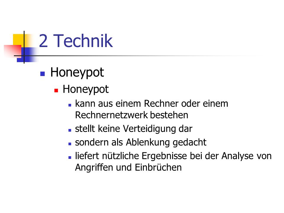2 Technik Honeypot kann aus einem Rechner oder einem Rechnernetzwerk bestehen stellt keine Verteidigung dar sondern als Ablenkung gedacht liefert nützliche Ergebnisse bei der Analyse von Angriffen und Einbrüchen