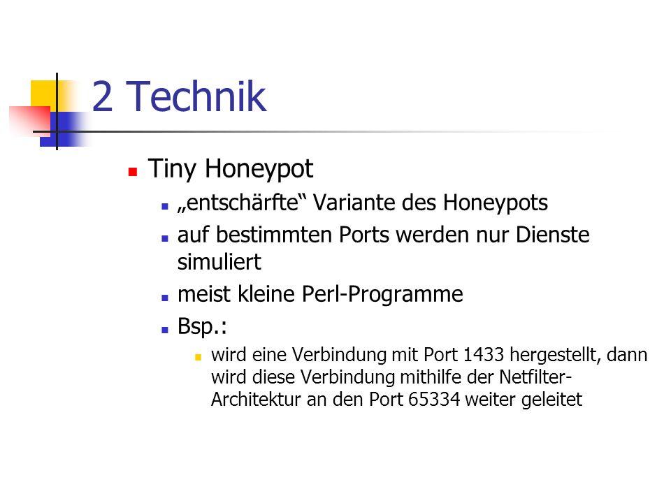 2 Technik Tiny Honeypot entschärfte Variante des Honeypots auf bestimmten Ports werden nur Dienste simuliert meist kleine Perl-Programme Bsp.: wird eine Verbindung mit Port 1433 hergestellt, dann wird diese Verbindung mithilfe der Netfilter- Architektur an den Port 65334 weiter geleitet