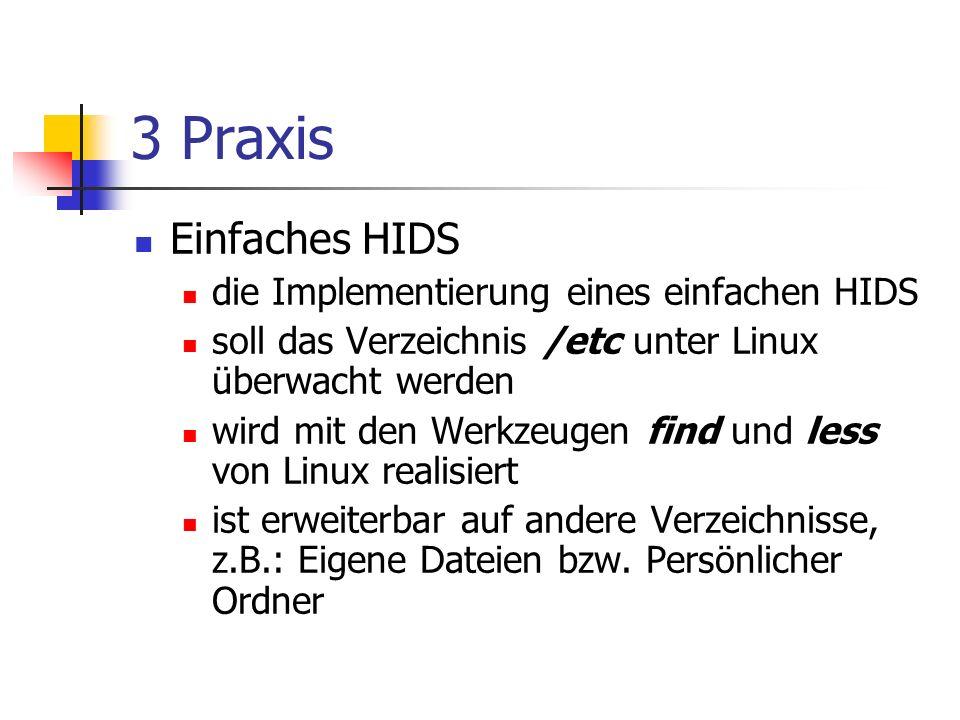 3 Praxis Einfaches HIDS die Implementierung eines einfachen HIDS soll das Verzeichnis /etc unter Linux überwacht werden wird mit den Werkzeugen find und less von Linux realisiert ist erweiterbar auf andere Verzeichnisse, z.B.: Eigene Dateien bzw.