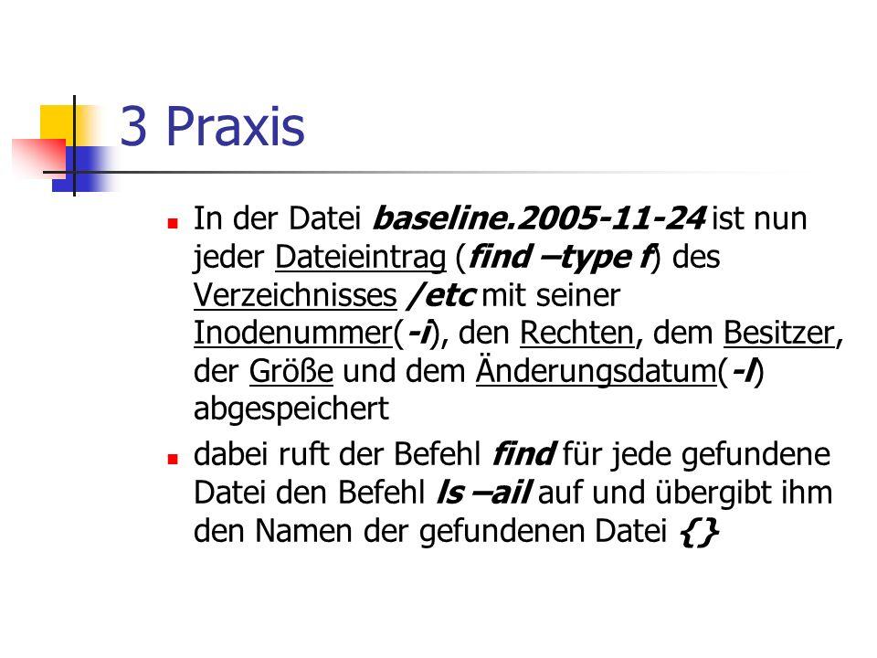 3 Praxis In der Datei baseline.2005-11-24 ist nun jeder Dateieintrag (find –type f) des Verzeichnisses /etc mit seiner Inodenummer(-i), den Rechten, dem Besitzer, der Größe und dem Änderungsdatum(-l) abgespeichert dabei ruft der Befehl find für jede gefundene Datei den Befehl ls –ail auf und übergibt ihm den Namen der gefundenen Datei {}