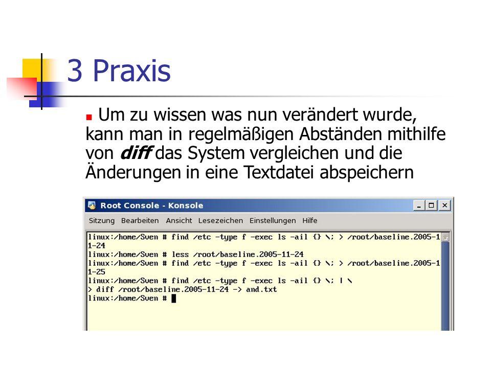 3 Praxis Um zu wissen was nun verändert wurde, kann man in regelmäßigen Abständen mithilfe von diff das System vergleichen und die Änderungen in eine Textdatei abspeichern