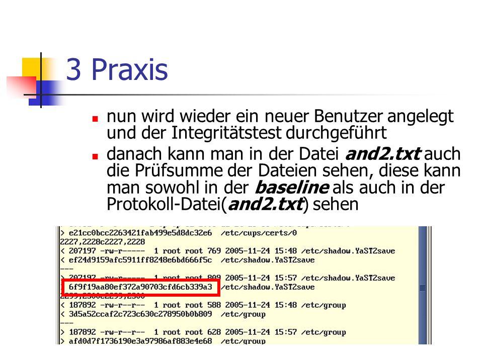 3 Praxis nun wird wieder ein neuer Benutzer angelegt und der Integritätstest durchgeführt danach kann man in der Datei and2.txt auch die Prüfsumme der Dateien sehen, diese kann man sowohl in der baseline als auch in der Protokoll-Datei(and2.txt) sehen