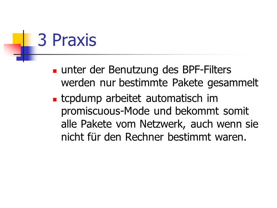 3 Praxis unter der Benutzung des BPF-Filters werden nur bestimmte Pakete gesammelt tcpdump arbeitet automatisch im promiscuous-Mode und bekommt somit alle Pakete vom Netzwerk, auch wenn sie nicht für den Rechner bestimmt waren.