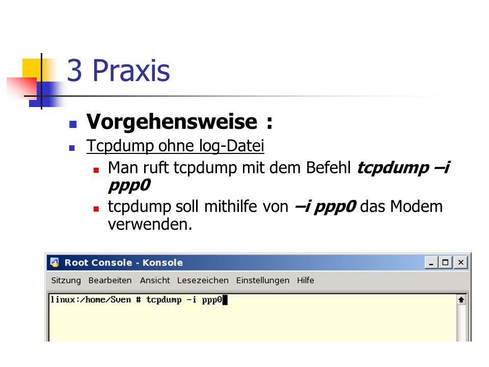 3 Praxis Vorgehensweise : Tcpdump ohne log-Datei Man ruft tcpdump mit dem Befehl tcpdump –i ppp0 tcpdump soll mithilfe von –i ppp0 das Modem verwenden.