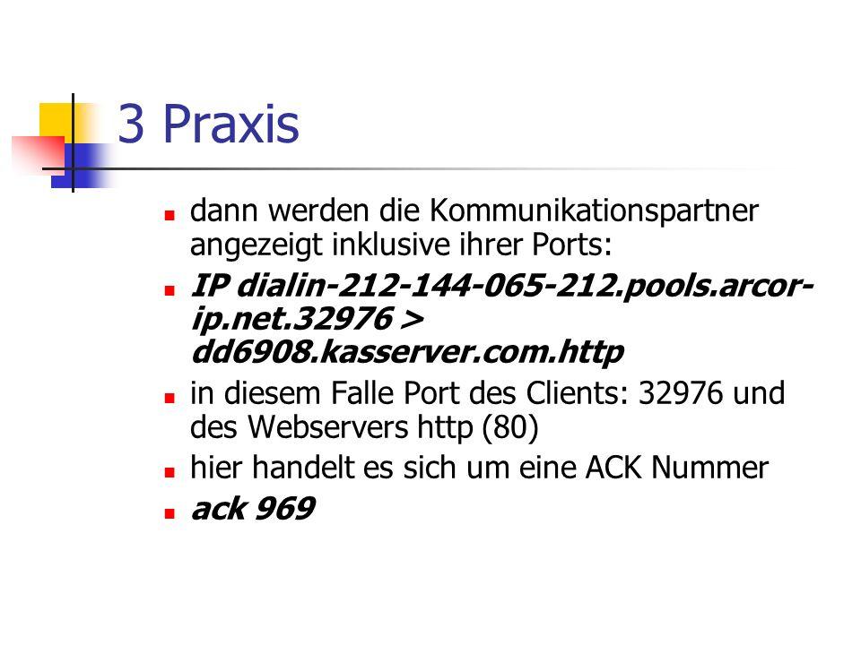 3 Praxis dann werden die Kommunikationspartner angezeigt inklusive ihrer Ports: IP dialin-212-144-065-212.pools.arcor- ip.net.32976 > dd6908.kasserver.com.http in diesem Falle Port des Clients: 32976 und des Webservers http (80) hier handelt es sich um eine ACK Nummer ack 969