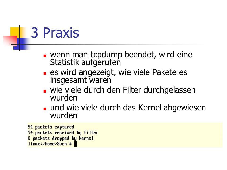 3 Praxis wenn man tcpdump beendet, wird eine Statistik aufgerufen es wird angezeigt, wie viele Pakete es insgesamt waren wie viele durch den Filter durchgelassen wurden und wie viele durch das Kernel abgewiesen wurden