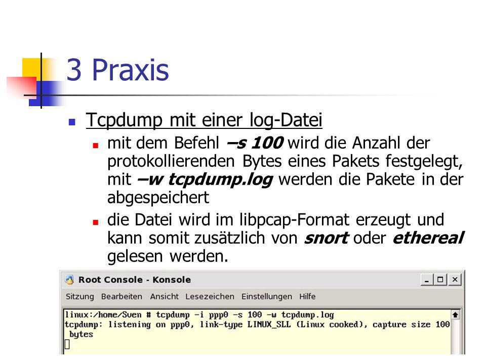 3 Praxis Tcpdump mit einer log-Datei mit dem Befehl –s 100 wird die Anzahl der protokollierenden Bytes eines Pakets festgelegt, mit –w tcpdump.log werden die Pakete in der abgespeichert die Datei wird im libpcap-Format erzeugt und kann somit zusätzlich von snort oder ethereal gelesen werden.
