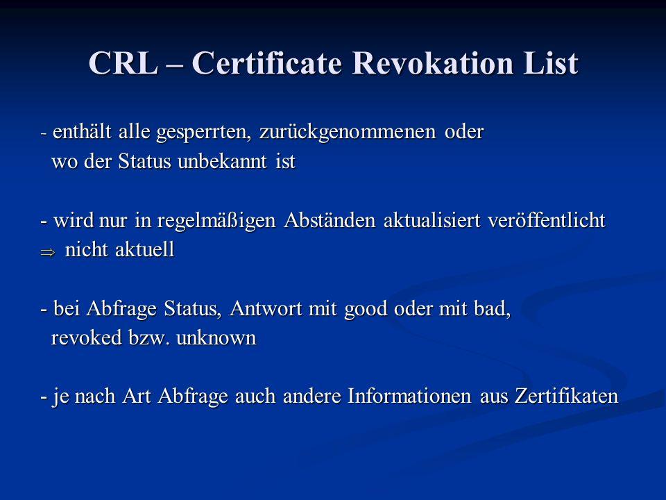 CRL – Certificate Revokation List - enthält alle gesperrten, zurückgenommenen oder wo der Status unbekannt ist wo der Status unbekannt ist - wird nur in regelmäßigen Abständen aktualisiert veröffentlicht nicht aktuell nicht aktuell - bei Abfrage Status, Antwort mit good oder mit bad, revoked bzw.