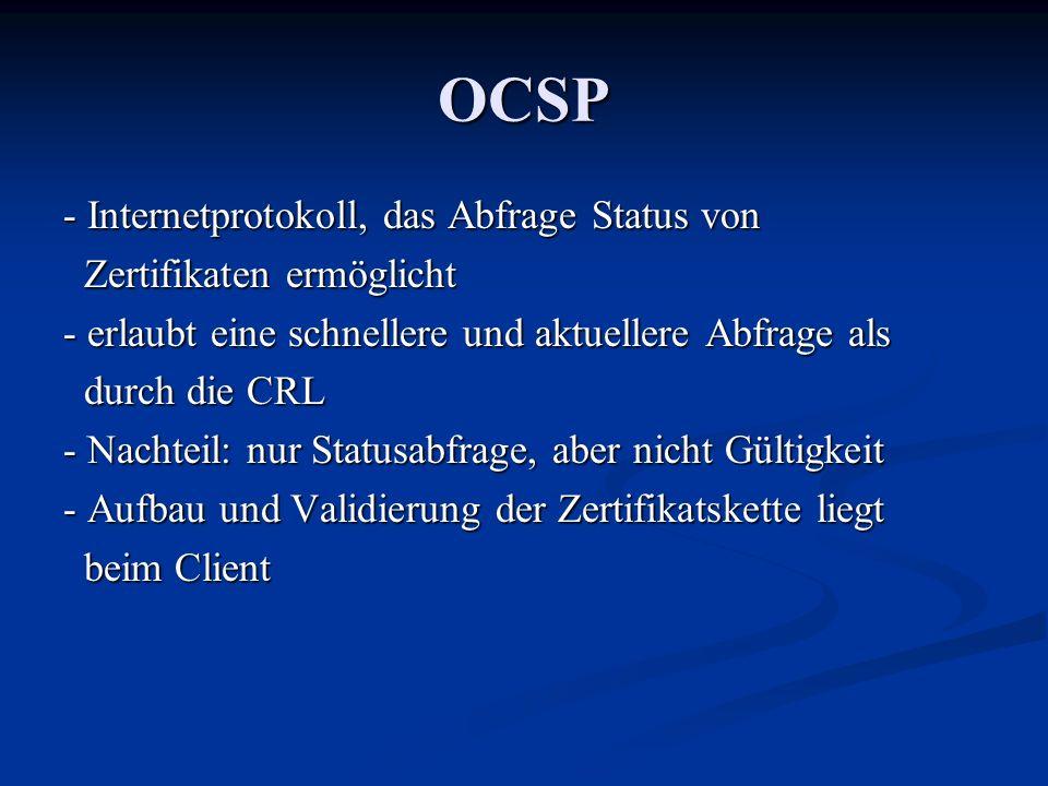 OCSP - Internetprotokoll, das Abfrage Status von Zertifikaten ermöglicht Zertifikaten ermöglicht - erlaubt eine schnellere und aktuellere Abfrage als durch die CRL durch die CRL - Nachteil: nur Statusabfrage, aber nicht Gültigkeit - Aufbau und Validierung der Zertifikatskette liegt beim Client beim Client