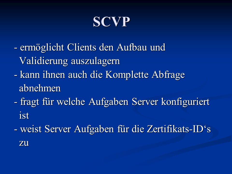 SCVP - ermöglicht Clients den Aufbau und Validierung auszulagern Validierung auszulagern - kann ihnen auch die Komplette Abfrage abnehmen abnehmen - fragt für welche Aufgaben Server konfiguriert ist ist - weist Server Aufgaben für die Zertifikats-IDs zu zu