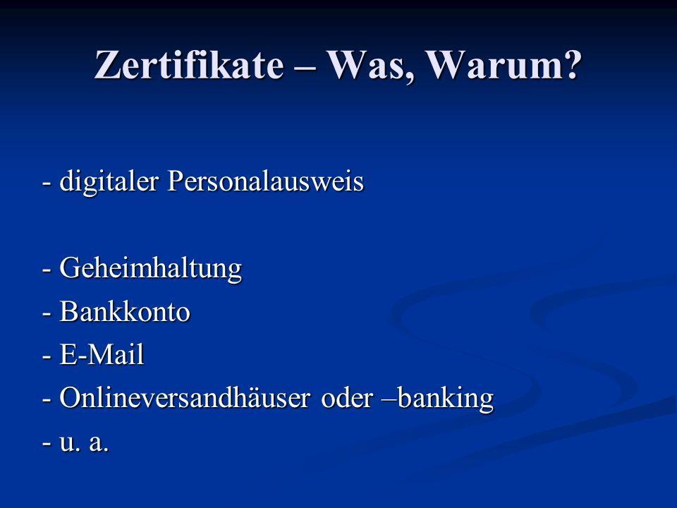 Zertifikate – Was, Warum? - digitaler Personalausweis - Geheimhaltung - Bankkonto - E-Mail - Onlineversandhäuser oder –banking - u. a.