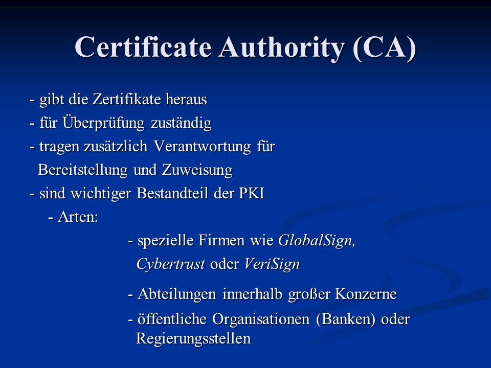 Certificate Authority (CA) - gibt die Zertifikate heraus - für Überprüfung zuständig - tragen zusätzlich Verantwortung für Bereitstellung und Zuweisung Bereitstellung und Zuweisung - sind wichtiger Bestandteil der PKI - Arten: - spezielle Firmen wie GlobalSign, Cybertrust oder VeriSign Cybertrust oder VeriSign - Abteilungen innerhalb großer Konzerne - öffentliche Organisationen (Banken) oder Regierungsstellen