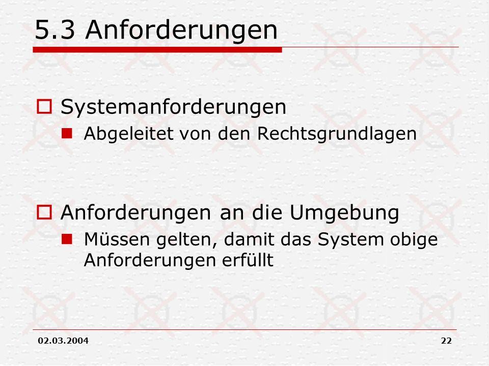 02.03.200422 5.3 Anforderungen Systemanforderungen Abgeleitet von den Rechtsgrundlagen Anforderungen an die Umgebung Müssen gelten, damit das System o