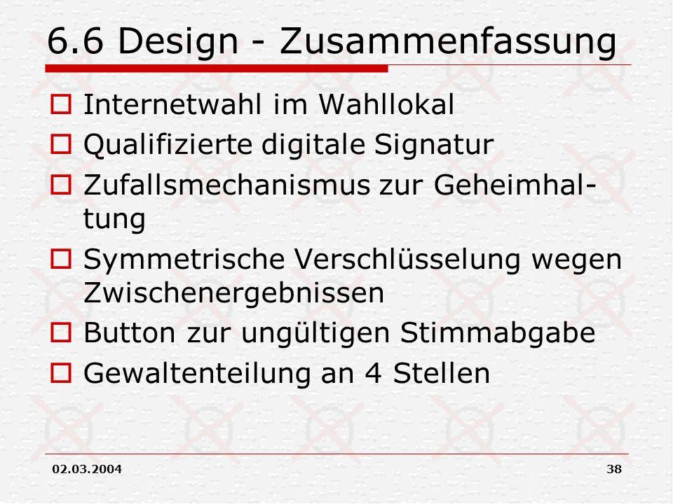 02.03.200438 6.6 Design - Zusammenfassung Internetwahl im Wahllokal Qualifizierte digitale Signatur Zufallsmechanismus zur Geheimhal- tung Symmetrisch