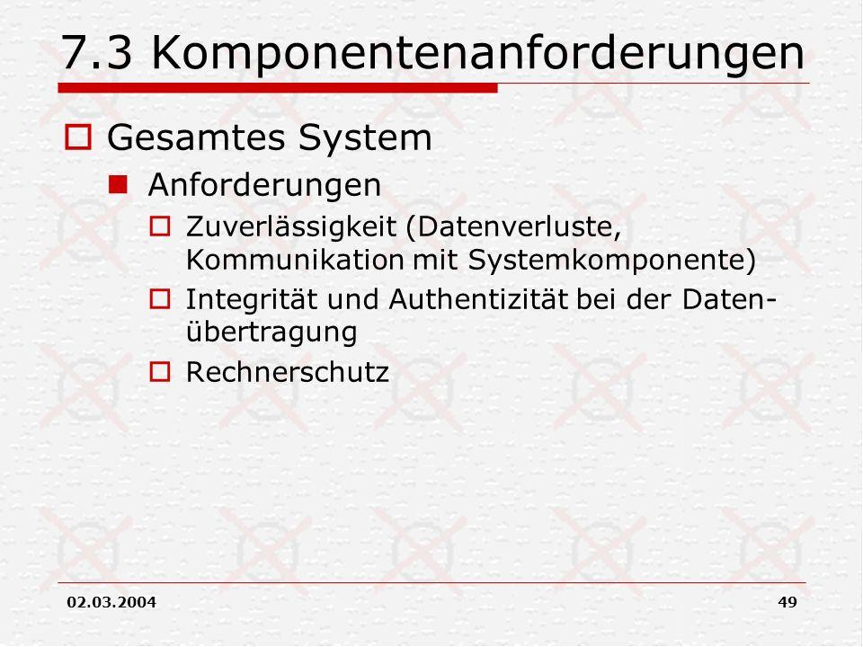 02.03.200449 7.3 Komponentenanforderungen Gesamtes System Anforderungen Zuverlässigkeit (Datenverluste, Kommunikation mit Systemkomponente) Integrität