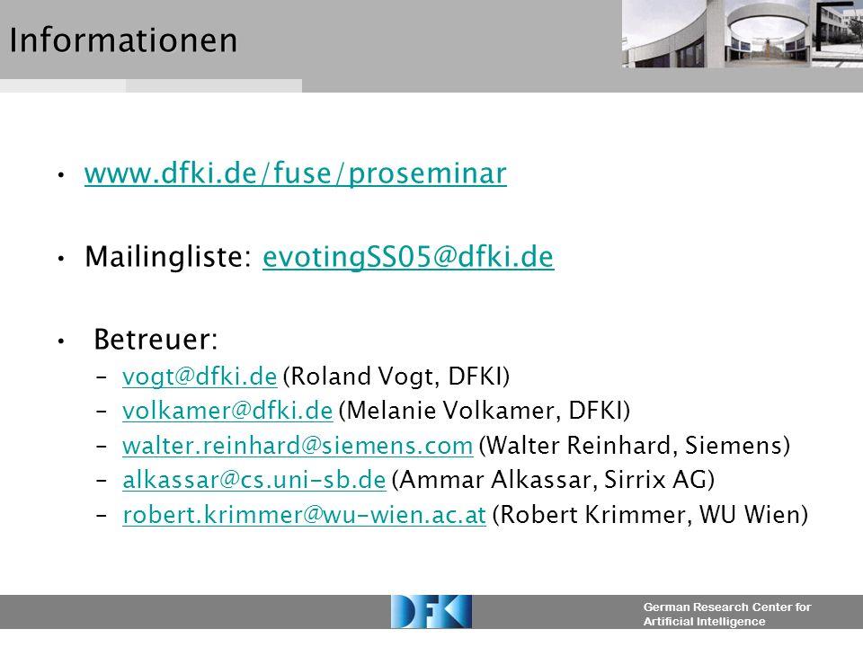 German Research Center for Artificial IntelligenceInformationen www.dfki.de/fuse/proseminar Mailingliste: evotingSS05@dfki.deevotingSS05@dfki.de Betreuer: –vogt@dfki.de (Roland Vogt, DFKI)vogt@dfki.de –volkamer@dfki.de (Melanie Volkamer, DFKI)volkamer@dfki.de –walter.reinhard@siemens.com (Walter Reinhard, Siemens)walter.reinhard@siemens.com –alkassar@cs.uni-sb.de (Ammar Alkassar, Sirrix AG)alkassar@cs.uni-sb.de –robert.krimmer@wu-wien.ac.at (Robert Krimmer, WU Wien)robert.krimmer@wu-wien.ac.at