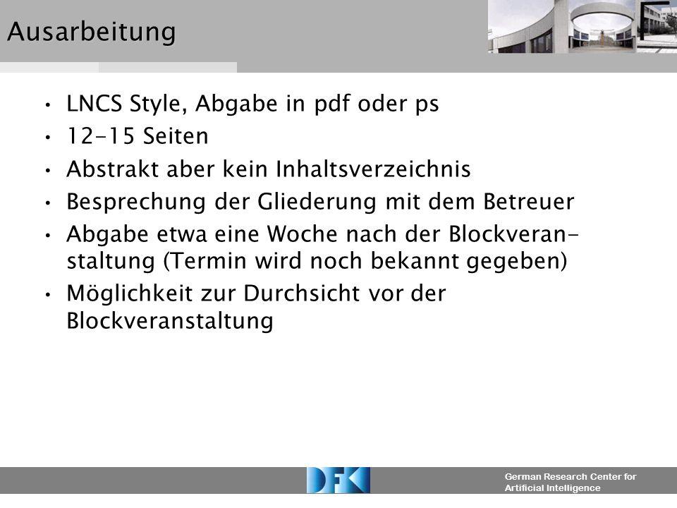 German Research Center for Artificial IntelligenceAusarbeitung LNCS Style, Abgabe in pdf oder ps 12-15 Seiten Abstrakt aber kein Inhaltsverzeichnis Besprechung der Gliederung mit dem Betreuer Abgabe etwa eine Woche nach der Blockveran- staltung (Termin wird noch bekannt gegeben) Möglichkeit zur Durchsicht vor der Blockveranstaltung