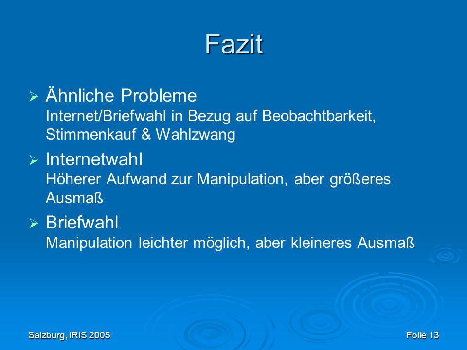 Salzburg, IRIS 2005 Folie 13 Fazit Ähnliche Probleme Internet/Briefwahl in Bezug auf Beobachtbarkeit, Stimmenkauf & Wahlzwang Internetwahl Höherer Aufwand zur Manipulation, aber größeres Ausmaß Briefwahl Manipulation leichter möglich, aber kleineres Ausmaß