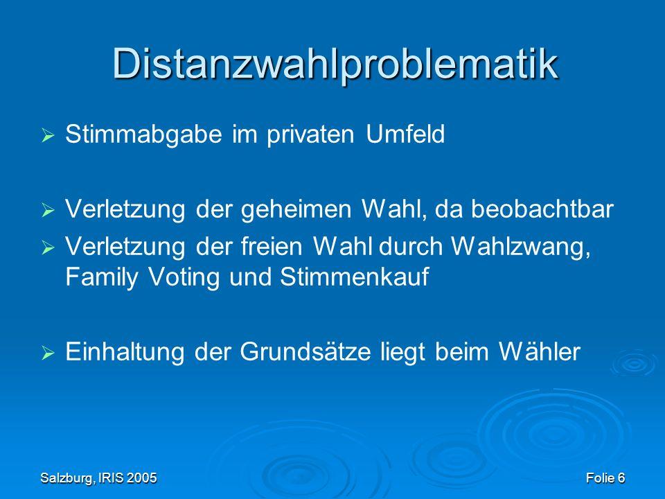 Salzburg, IRIS 2005 Folie 6 Distanzwahlproblematik Stimmabgabe im privaten Umfeld Verletzung der geheimen Wahl, da beobachtbar Verletzung der freien Wahl durch Wahlzwang, Family Voting und Stimmenkauf Einhaltung der Grundsätze liegt beim Wähler