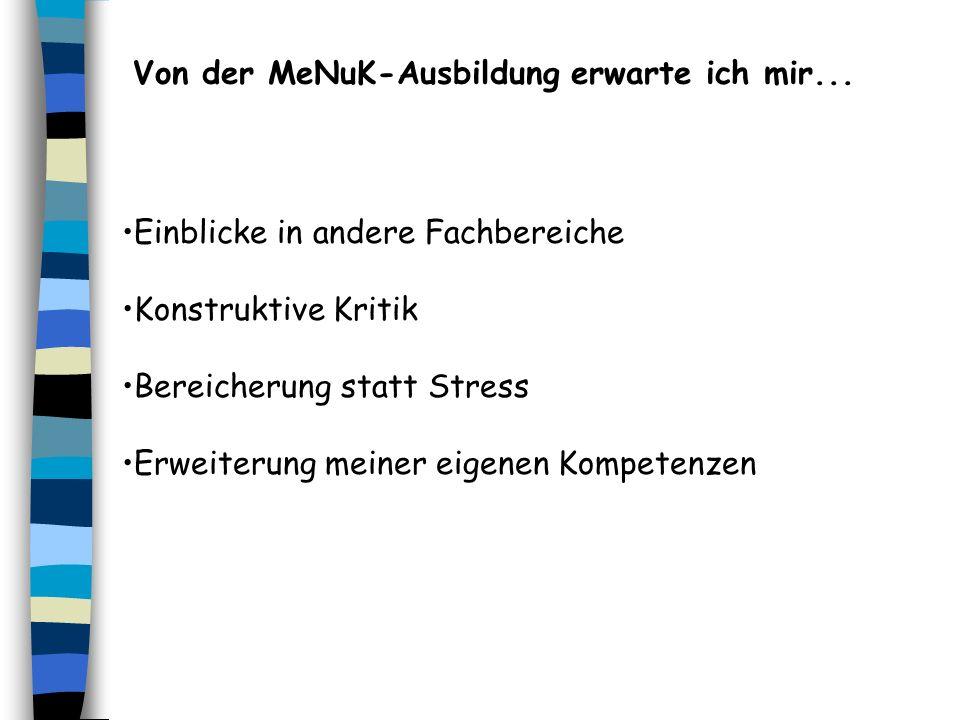 Von der MeNuK-Ausbildung erwarte ich mir... Einblicke in andere Fachbereiche Konstruktive Kritik Bereicherung statt Stress Erweiterung meiner eigenen