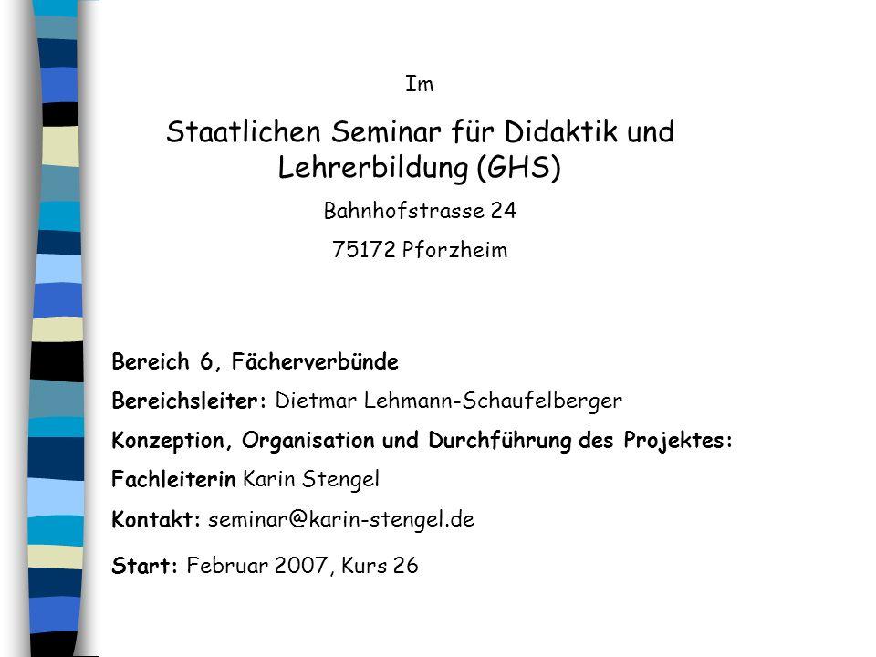 Im Staatlichen Seminar für Didaktik und Lehrerbildung (GHS) Bahnhofstrasse 24 75172 Pforzheim Bereich 6, Fächerverbünde Bereichsleiter: Dietmar Lehman