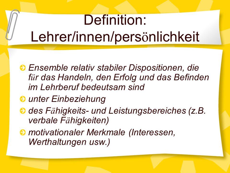 Definition: Lehrer/innen/pers ö nlichkeit Ensemble relativ stabiler Dispositionen, die f ü r das Handeln, den Erfolg und das Befinden im Lehrberuf bed