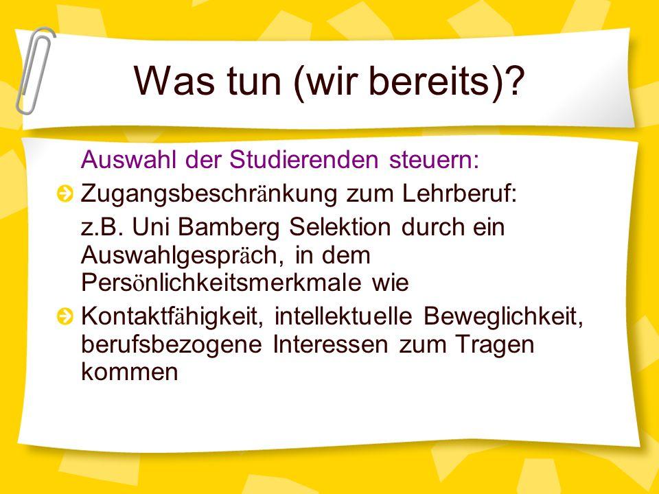 Was tun (wir bereits)? Auswahl der Studierenden steuern: Zugangsbeschr ä nkung zum Lehrberuf: z.B. Uni Bamberg Selektion durch ein Auswahlgespr ä ch,