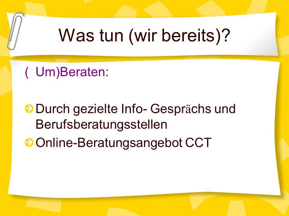 Was tun (wir bereits)? (Um)Beraten: Durch gezielte Info- Gespr ä chs und Berufsberatungsstellen Online-Beratungsangebot CCT