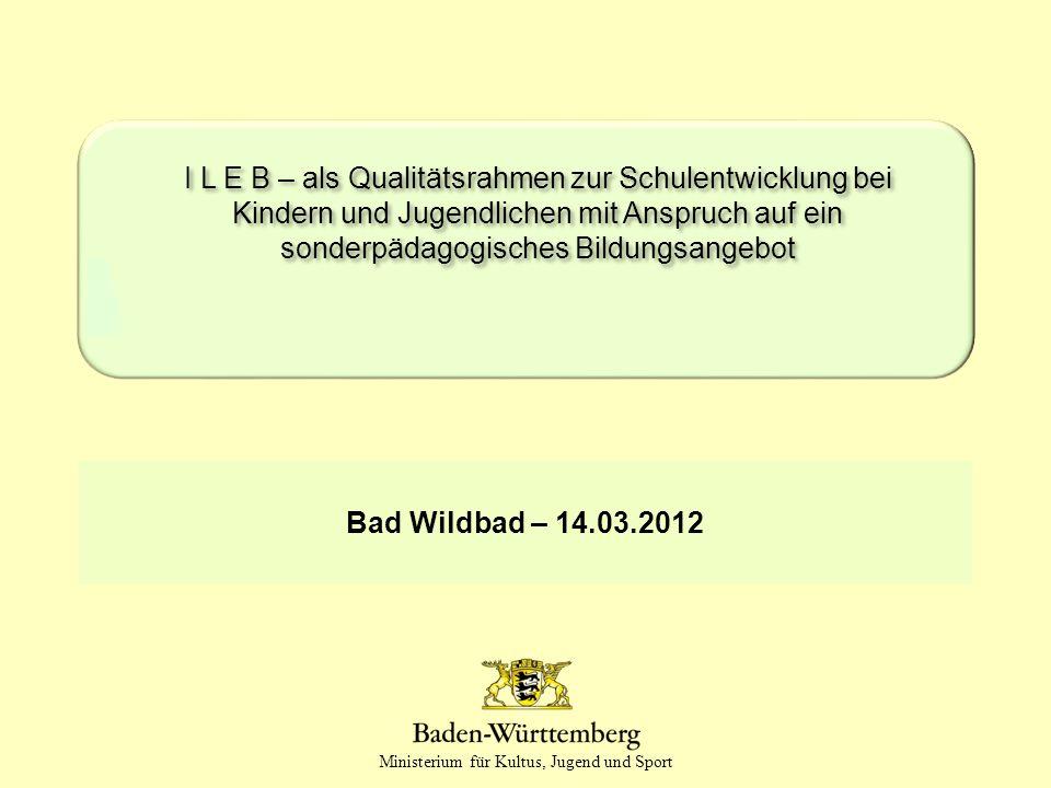 Ministerium für Kultus, Jugend und Sport Bad Wildbad – 14.03.2012 I L E B – als Qualitätsrahmen zur Schulentwicklung bei Kindern und Jugendlichen mit Anspruch auf ein sonderpädagogisches Bildungsangebot